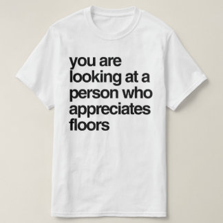 You are looking at a person who appreciates floors T-Shirt