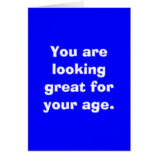 You are looking great for your age. card