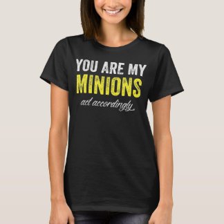 you are my minions act accordingly T-Shirt