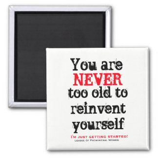 You are NEVER too old to reinvent yourself Magnet
