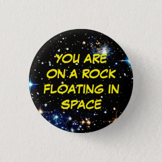 """""""YOU ARE ON A ROCK FLOATING IN SPACE"""" 1 INCH ROUND BUTTON"""