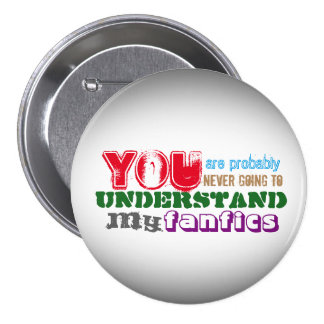 You are probably never going to understand my fics 3 inch round button