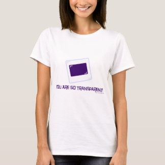 You are so transparent! T-Shirt