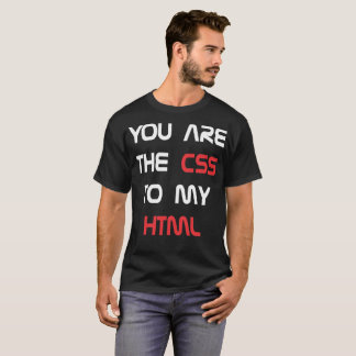 You Are The Css To My Html Tshirt