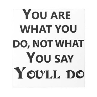 you are what you do not what you say notepad