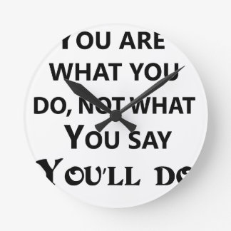 you are what you do not what you say round clock