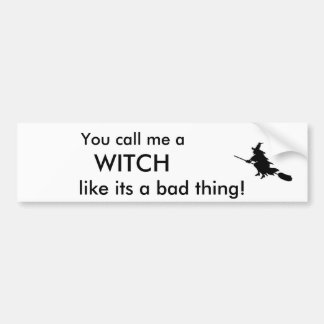 You call me a , WITCH, like its a bad thing Bumper Sticker