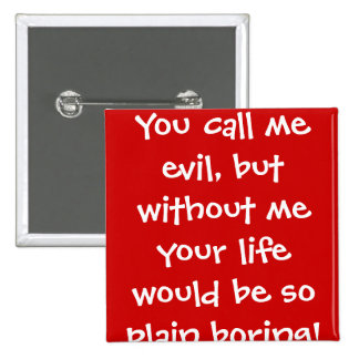 You call me evil, but without me your life woul... 2 inch square button