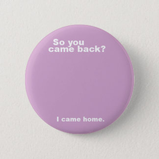You came back? 2 inch round button
