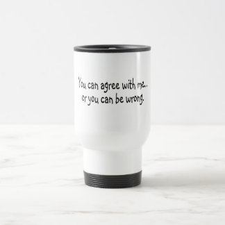 You Can Agree With Me Or You Can Be Wrong Travel Mug