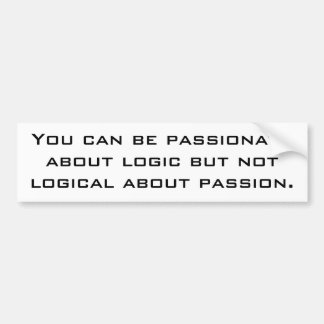 You can be passionate about logic but not logic... bumper sticker