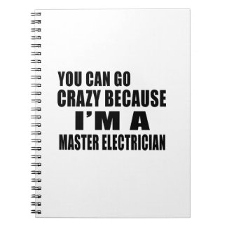 YOU CAN GO CRAZY I'M MASTER ELECTRICIAN NOTEBOOK