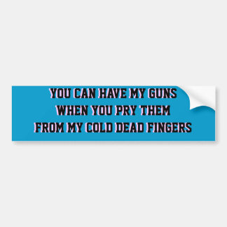 YOU CAN HAVE MY GUNS WHEN YOU PRY THEM FROM MY .. BUMPER STICKER