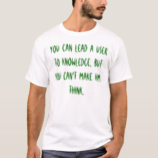 You can lead a user to knowledge, but you can't... T-Shirt