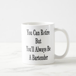 You Can Retire But You'll Always Be A Bartender Coffee Mug