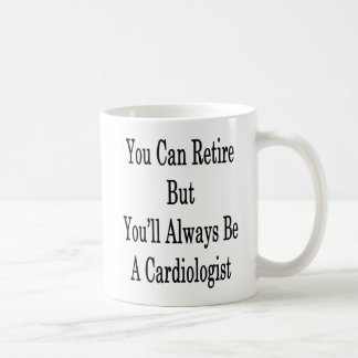 You Can Retire But You'll Always Be A Cardiologist Coffee Mug