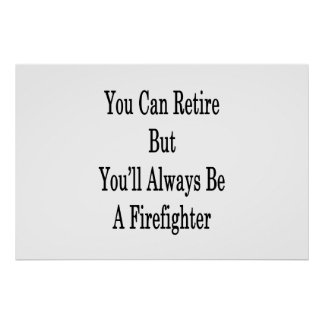 You Can Retire But You'll Always Be A Firefighter Poster