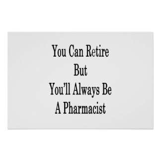 You Can Retire But You'll Always Be A Pharmacist . Poster