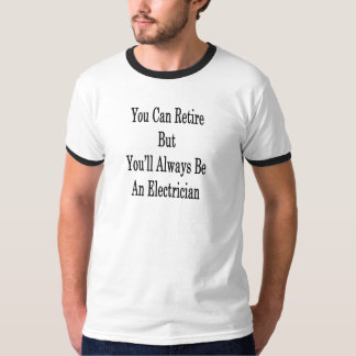 You Can Retire But You'll Always Be An Electrician T-Shirt
