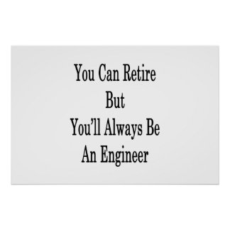 You Can Retire But You'll Always Be An Engineer Poster