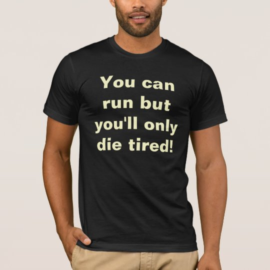 You can run but you'll only die tired! T-Shirt