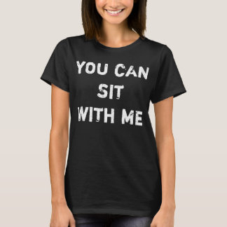 You Can Sit With Me T-Shirt