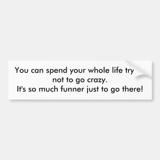 You can spend your whole life trying not to go ... bumper sticker