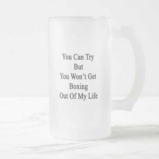 You Can Try But You Won't Get Boxing Out Of My Lif Coffee Mug