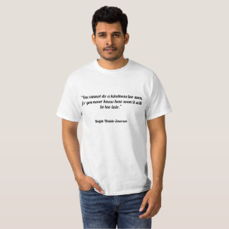 """You cannot do a kindness too soon, for you never T-Shirt"