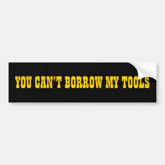 You Can't Borrow My Tools Bumper Sticker