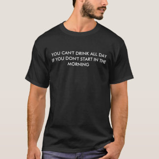 YOU CAN'T DRINK ALL DAY, IF YOU DON'T START IN ... T-Shirt