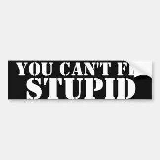 YOU CAN'T FIX, STUPID BUMPER STICKER