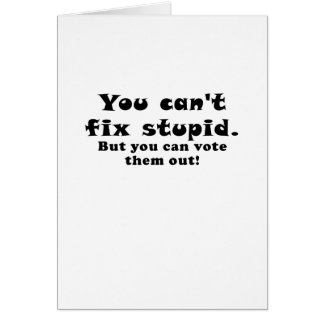 You cant fix stupid but you can vote them out greeting card