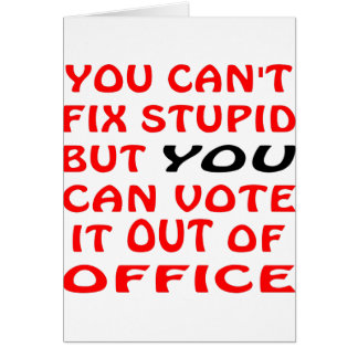 You Can't Fix Stupid You Can Vote It Out Of Office Greeting Card