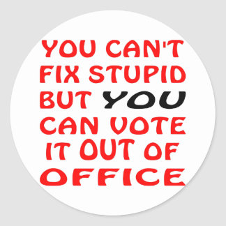 You Can't Fix Stupid You Can Vote It Out Of Office Round Sticker