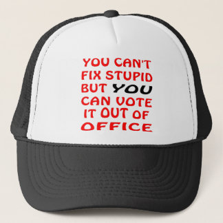 You Can't Fix Stupid You Can Vote It Out Of Office Trucker Hat