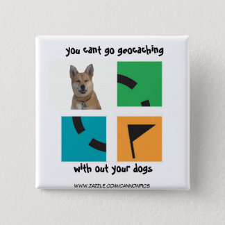 you cant go geocaching , without your dogs 2 inch square button