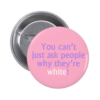 You can't just ask people why they're white! 2 inch round button