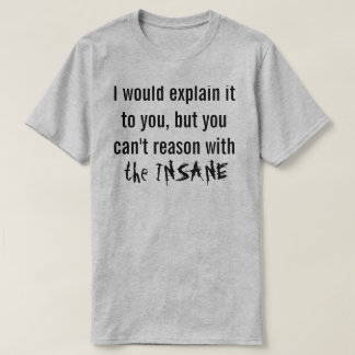 You can't reason with the INSANE T-Shirt