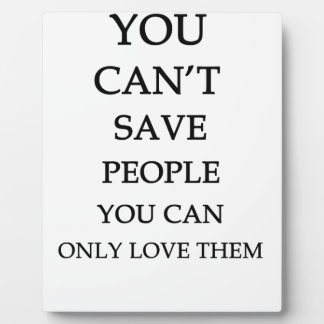 you can't save people you can only love them plaque