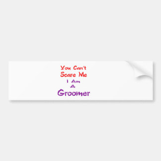 You can't scare me I am a Groomer. Bumper Sticker