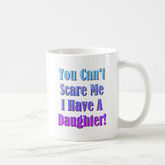 You Can't Scare Me, I Have A Daughter! Coffee Mug