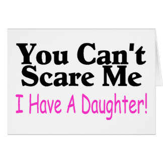 You Can't Scare Me I Have A Daughter Greeting Card