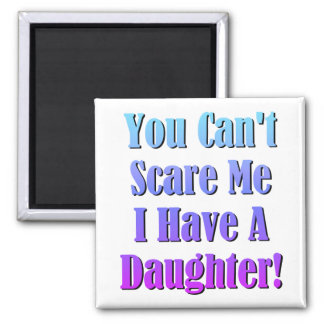 You Can't Scare Me, I Have A Daughter! Magnet