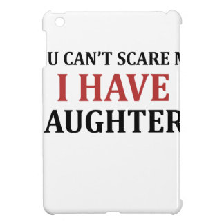 You Can't Scare Me I Have Daughters iPad Mini Covers