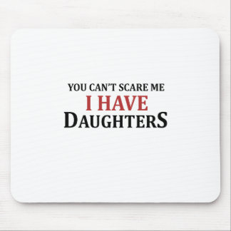 You Can't Scare Me I Have Daughters Mouse Pad