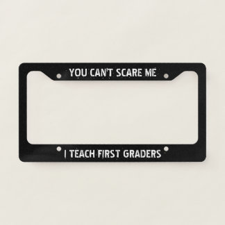 You Can't Scare Me, I Teach First Graders License Plate Frame