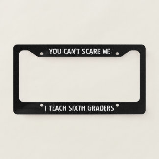 You Can't Scare Me, I Teach Sixth Graders License Plate Frame