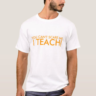 YOU CAN'T SCARE ME, I TEACH! T-Shirt