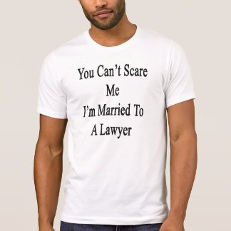 You Can't Scare Me I'm Married To A Lawyer T-Shirt